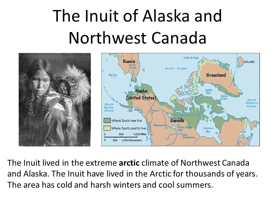 The Inuit of Alaska and Northwest Canada The Inuit lived in the extreme arctic climate of Northwest Canada and Alaska. The Inuit have lived in the Arc