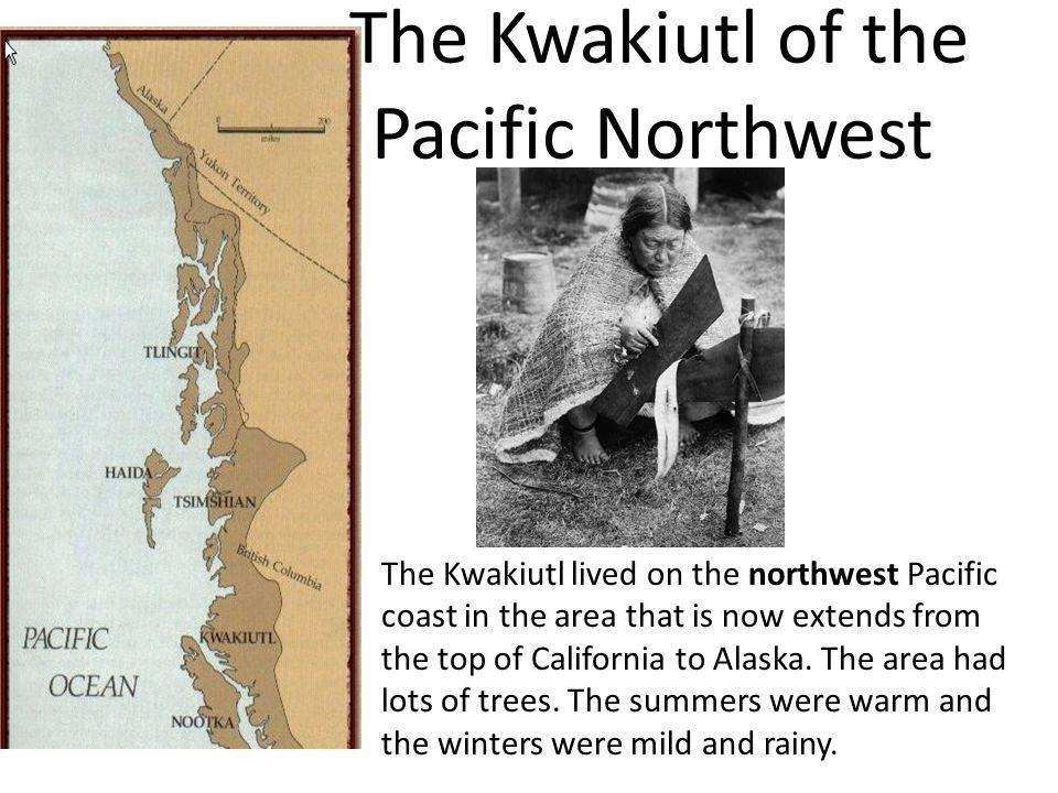 The Kwakiutl of the Pacific Northwest The Kwakiutl lived on the northwest Pacific coast in the area that is now extends from the top of California to
