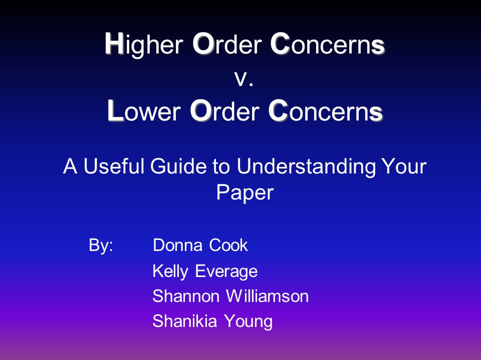 HOC s LOC s H igher O rder C oncerns v. L ower O rder C oncerns A Useful Guide to Understanding Your Paper By: Donna Cook Kelly Everage Shannon Willia