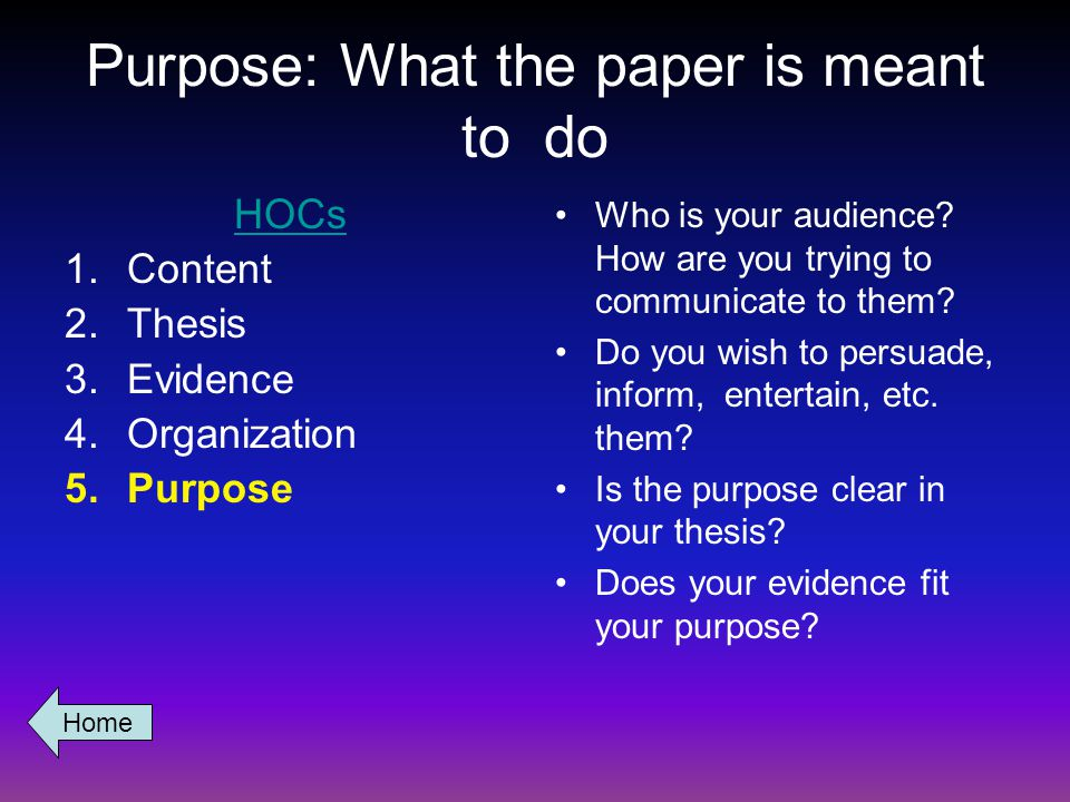 Purpose: What the paper is meant to do HOCs 1.Content 2.Thesis 3.Evidence 4.Organization 5.Purpose Who is your audience.