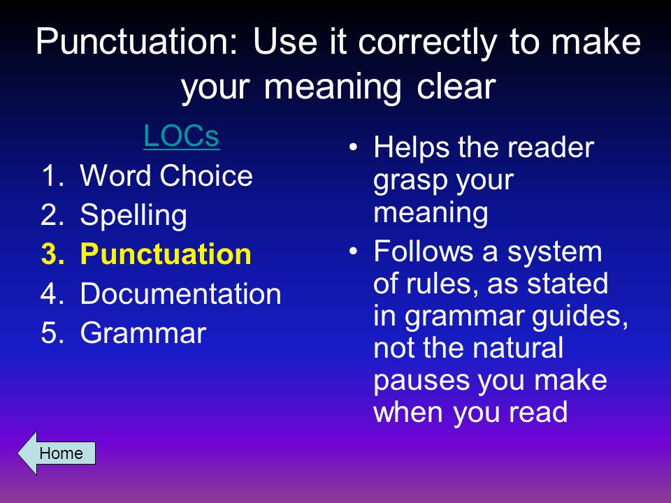 Punctuation: Use it correctly to make your meaning clear LOCs 1.Word Choice 2.Spelling 3.Punctuation 4.Documentation 5.Grammar Helps the reader grasp your meaning Follows a system of rules, as stated in grammar guides, not the natural pauses you make when you read Home