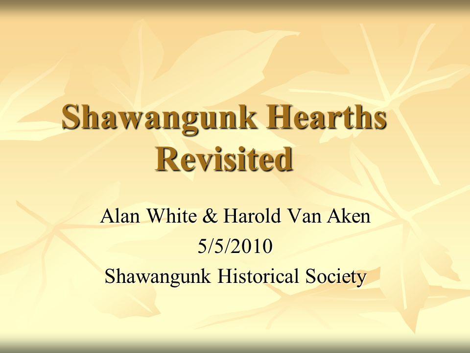 Shawangunk Hearths Revisited Alan White & Harold Van Aken 5/5/2010 Shawangunk Historical Society