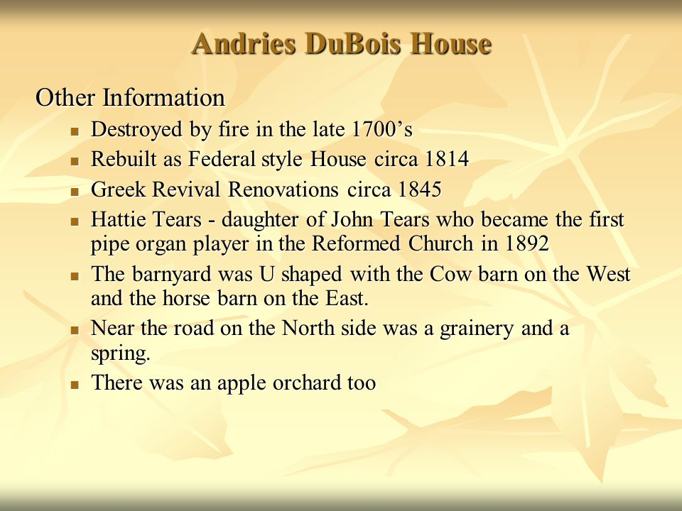 Andries DuBois House Other Information Destroyed by fire in the late 1700s Destroyed by fire in the late 1700s Rebuilt as Federal style House circa 1814 Rebuilt as Federal style House circa 1814 Greek Revival Renovations circa 1845 Greek Revival Renovations circa 1845 Hattie Tears - daughter of John Tears who became the first pipe organ player in the Reformed Church in 1892 Hattie Tears - daughter of John Tears who became the first pipe organ player in the Reformed Church in 1892 The barnyard was U shaped with the Cow barn on the West and the horse barn on the East.