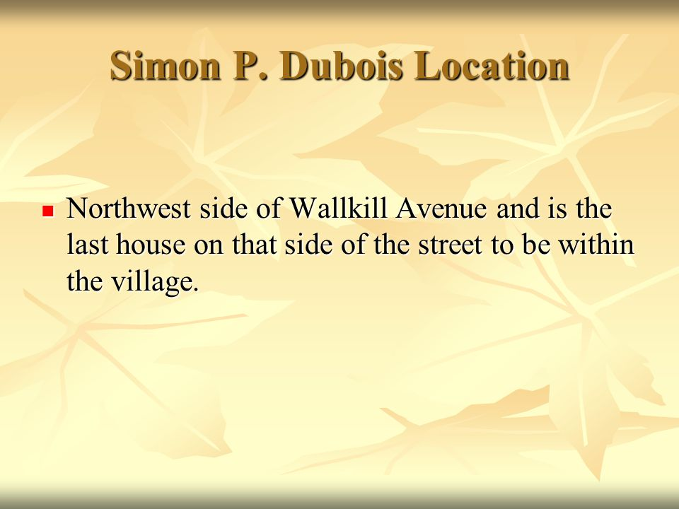 Simon P. Dubois Location Northwest side of Wallkill Avenue and is the last house on that side of the street to be within the village. Northwest side o