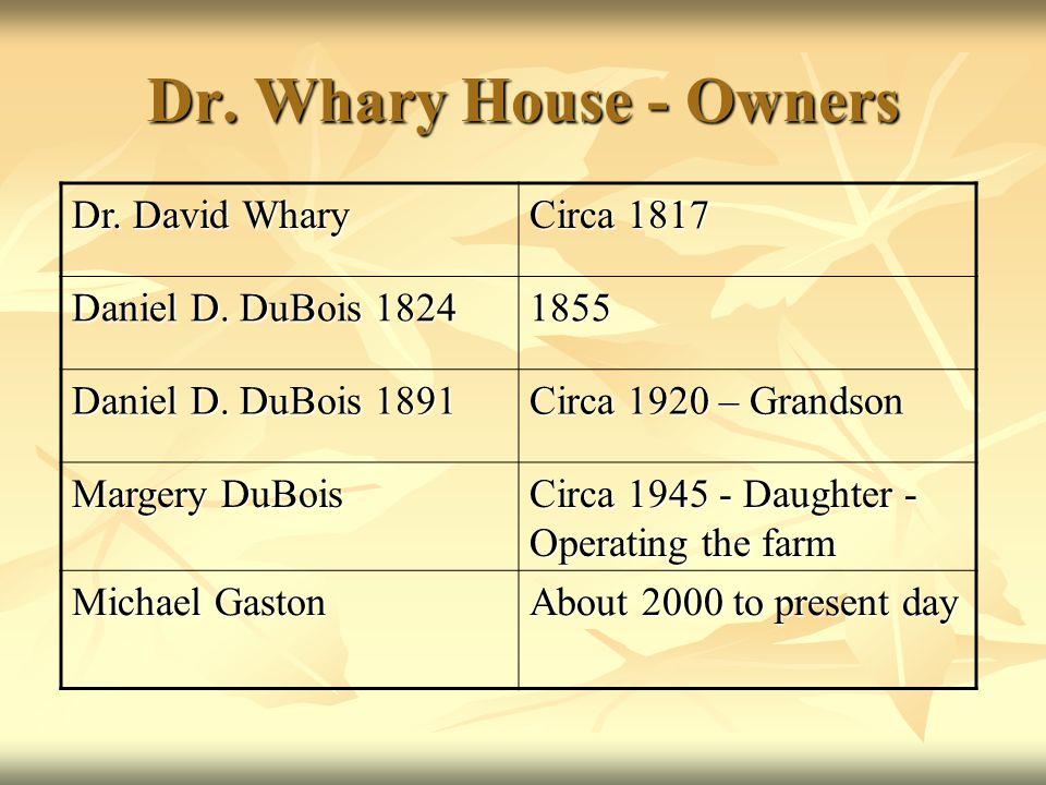 Dr. Whary House - Owners Dr. David Whary Circa 1817 Daniel D. DuBois 1824 1855 Daniel D. DuBois 1891 Circa 1920 – Grandson Margery DuBois Circa 1945 -