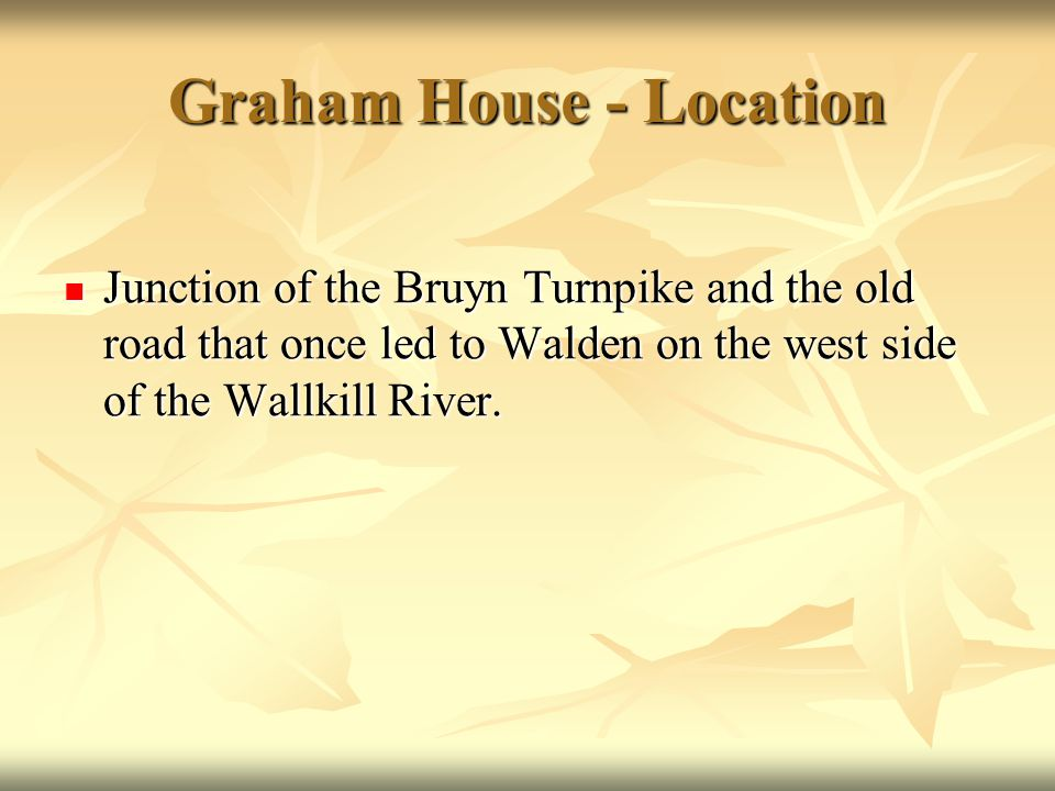 Graham House - Location Junction of the Bruyn Turnpike and the old road that once led to Walden on the west side of the Wallkill River. Junction of th