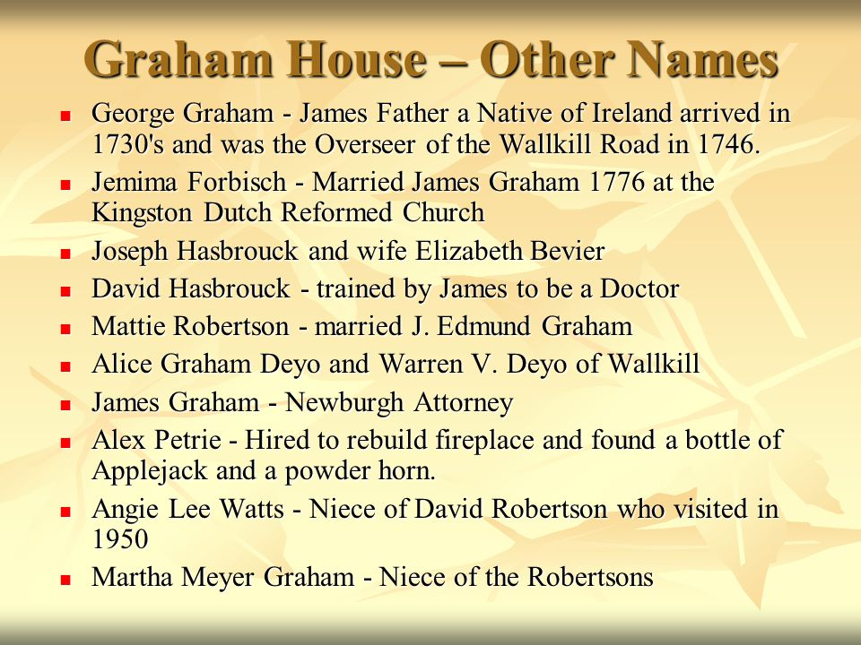 Graham House – Other Names George Graham - James Father a Native of Ireland arrived in 1730 s and was the Overseer of the Wallkill Road in 1746.