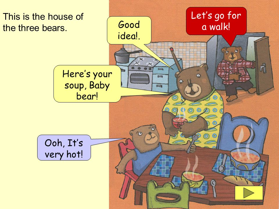 This is the house of the three bears. Heres your soup, Baby bear.