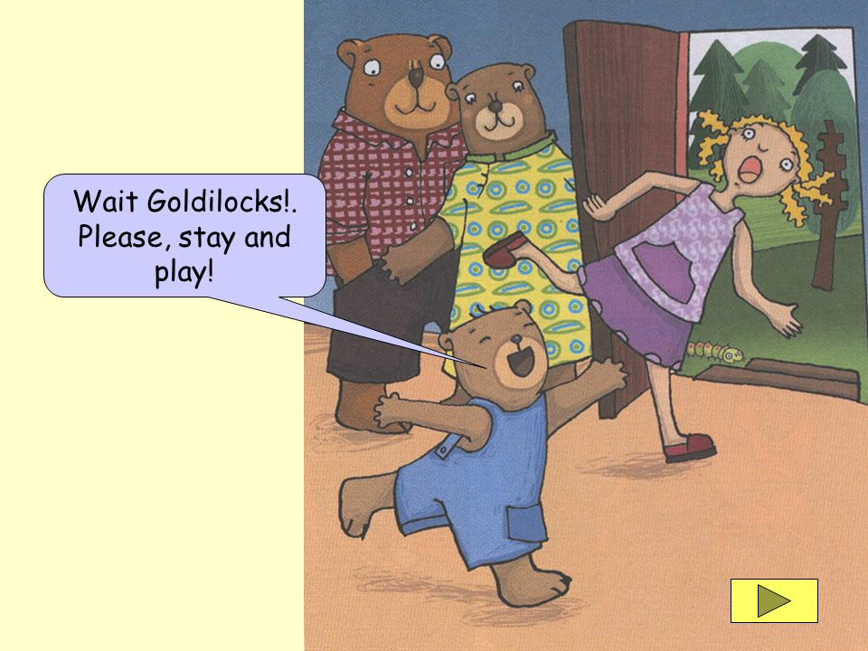 Wait Goldilocks!. Please, stay and play!