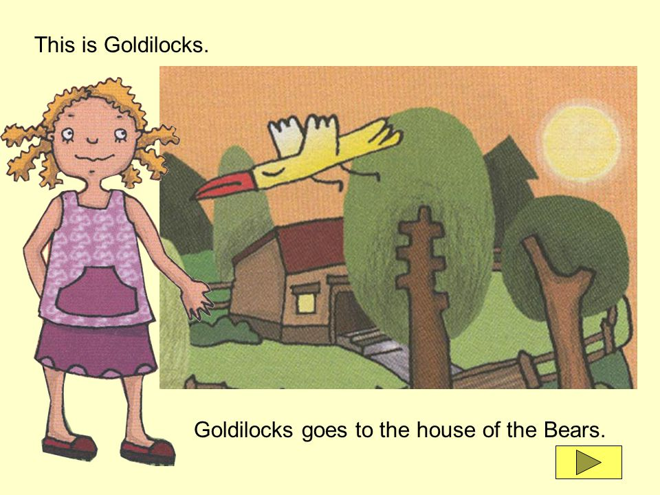 This is Goldilocks. Goldilocks goes to the house of the Bears.