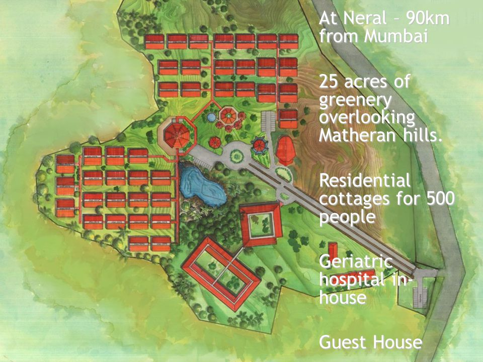 At Neral – 90km from Mumbai 25 acres of greenery overlooking Matheran hills. Residential cottages for 500 people Geriatric hospital in- house Guest Ho