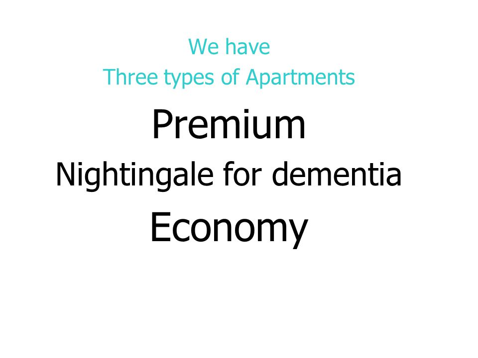 We have Three types of Apartments Premium Nightingale for dementia Economy