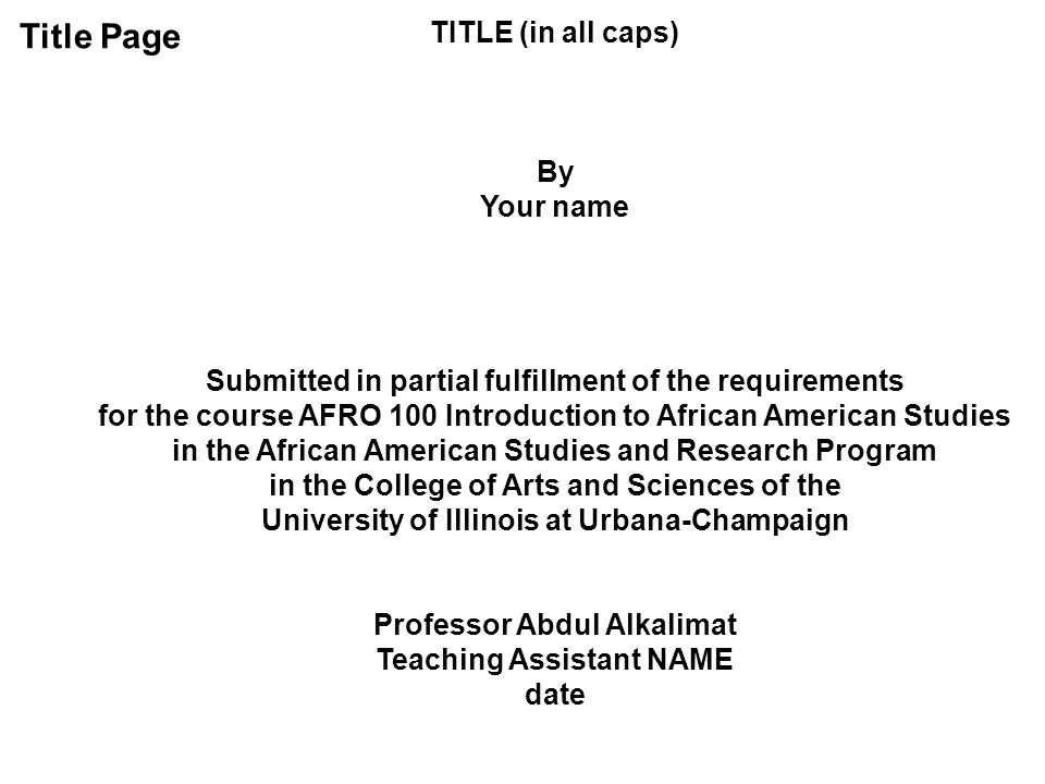 Title Page TITLE (in all caps) By Your name Submitted in partial fulfillment of the requirements for the course AFRO 100 Introduction to African Ameri