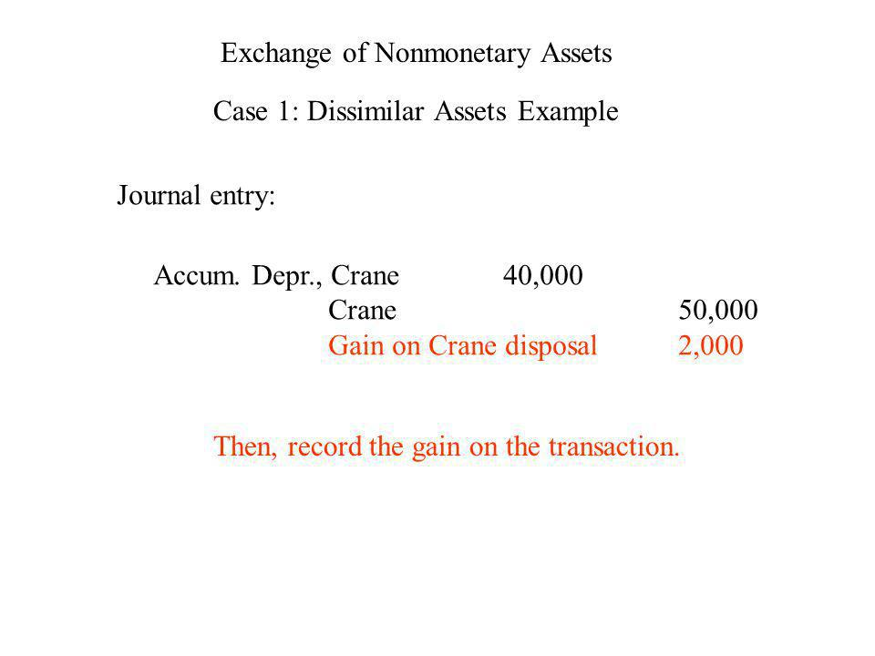 Exchange of Nonmonetary Assets Case 1: Dissimilar Assets Example Journal entry: Accum. Depr., Crane40,000 Crane50,000 Gain on Crane disposal2,000 Then