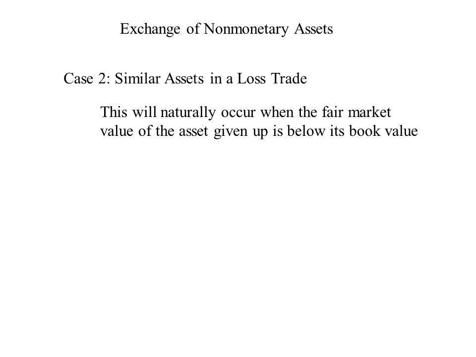 Exchange of Nonmonetary Assets Case 2: Similar Assets in a Loss Trade This will naturally occur when the fair market value of the asset given up is be