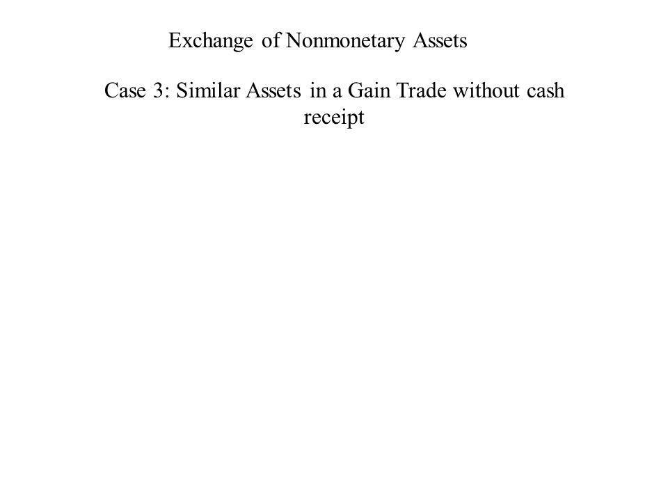 Exchange of Nonmonetary Assets Case 3: Similar Assets in a Gain Trade without cash receipt