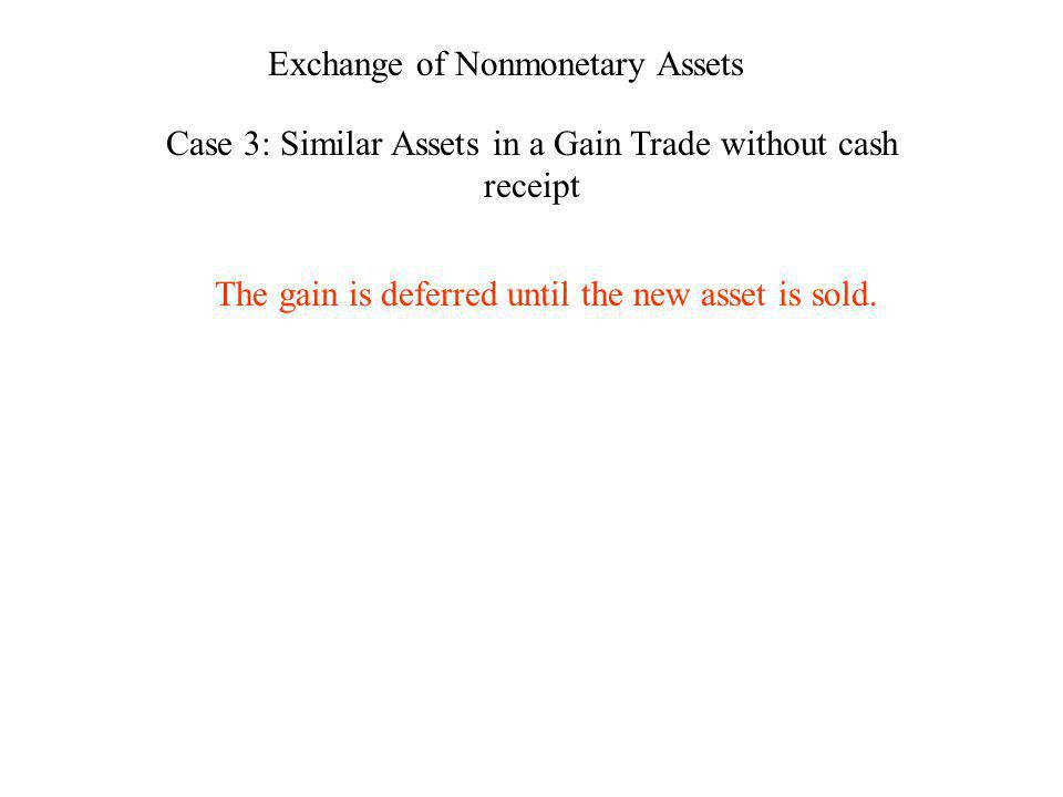 Exchange of Nonmonetary Assets Case 3: Similar Assets in a Gain Trade without cash receipt The gain is deferred until the new asset is sold.