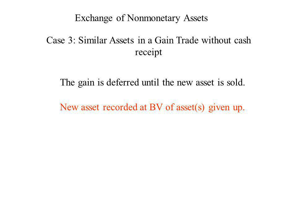 Exchange of Nonmonetary Assets Case 3: Similar Assets in a Gain Trade without cash receipt The gain is deferred until the new asset is sold. New asset