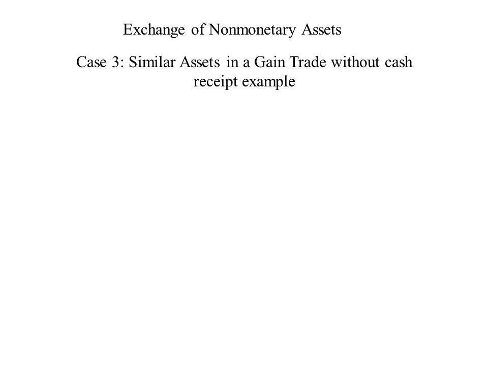 Exchange of Nonmonetary Assets Case 3: Similar Assets in a Gain Trade without cash receipt example