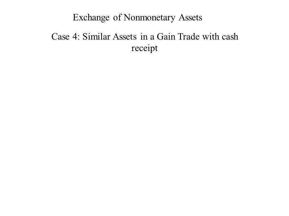 Exchange of Nonmonetary Assets Case 4: Similar Assets in a Gain Trade with cash receipt