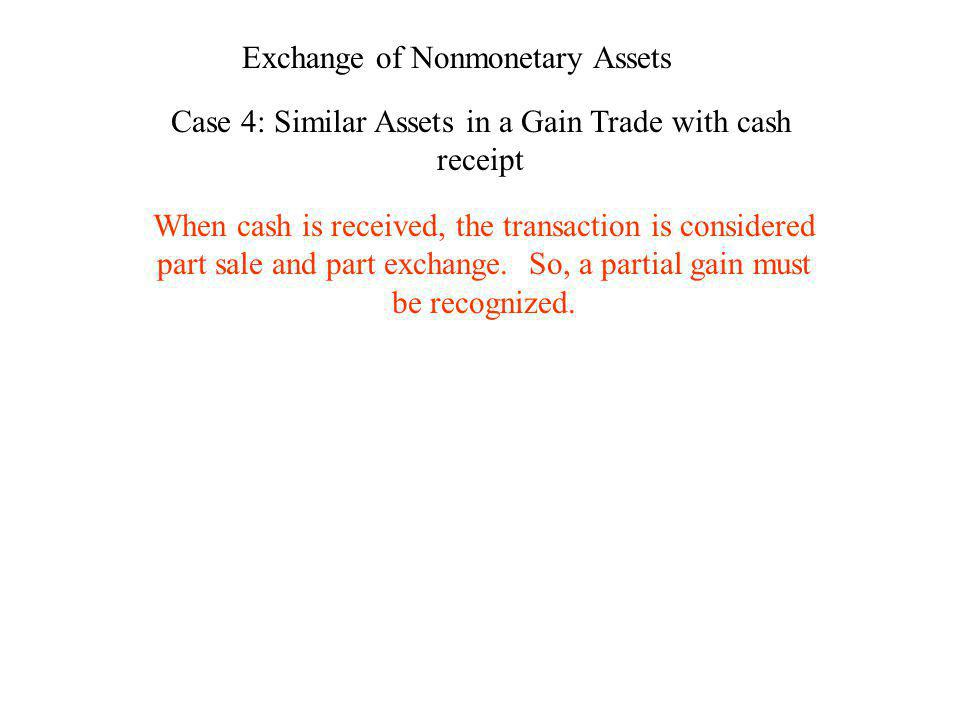 Exchange of Nonmonetary Assets Case 4: Similar Assets in a Gain Trade with cash receipt When cash is received, the transaction is considered part sale
