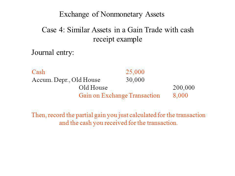 Exchange of Nonmonetary Assets Case 4: Similar Assets in a Gain Trade with cash receipt example Journal entry: Cash25,000 Accum. Depr., Old House30,00