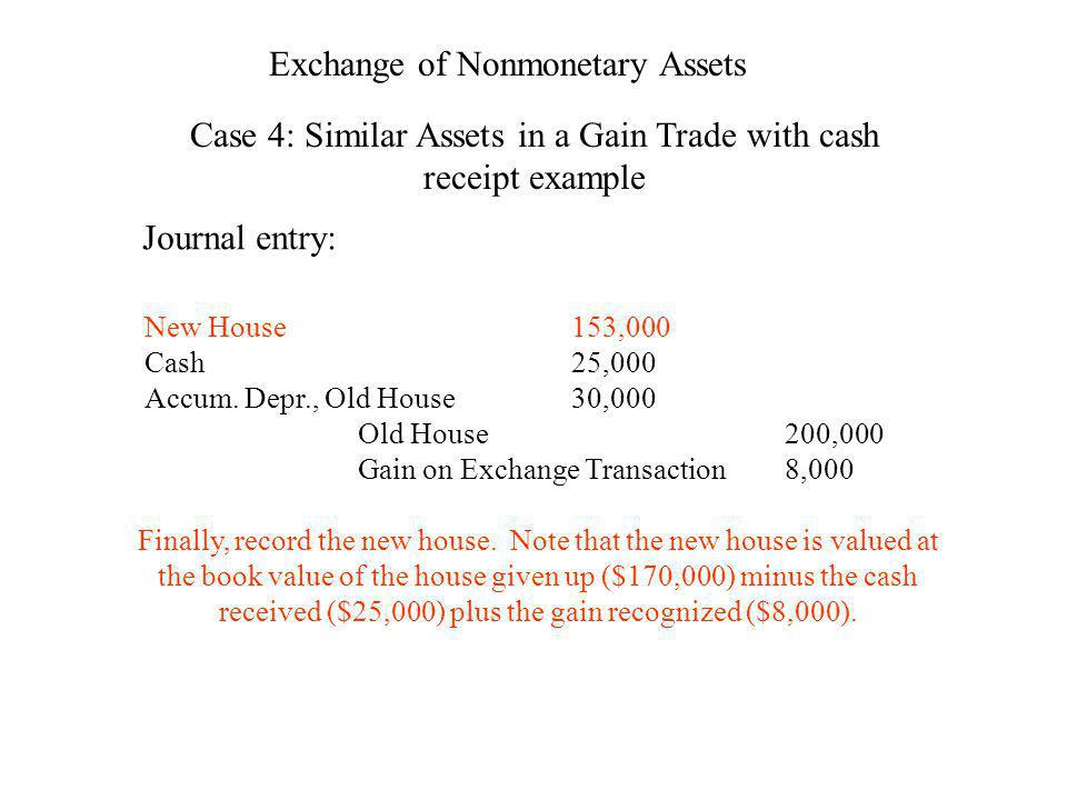 Exchange of Nonmonetary Assets Case 4: Similar Assets in a Gain Trade with cash receipt example Journal entry: New House153,000 Cash25,000 Accum. Depr
