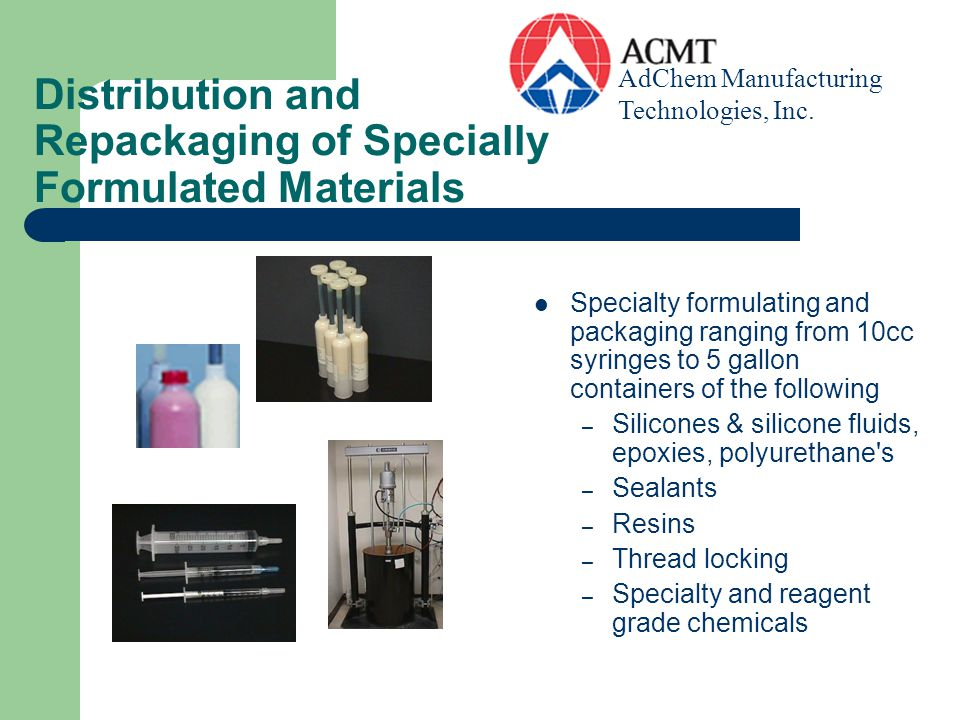 Distribution and Repackaging of Specially Formulated Materials Specialty formulating and packaging ranging from 10cc syringes to 5 gallon containers o