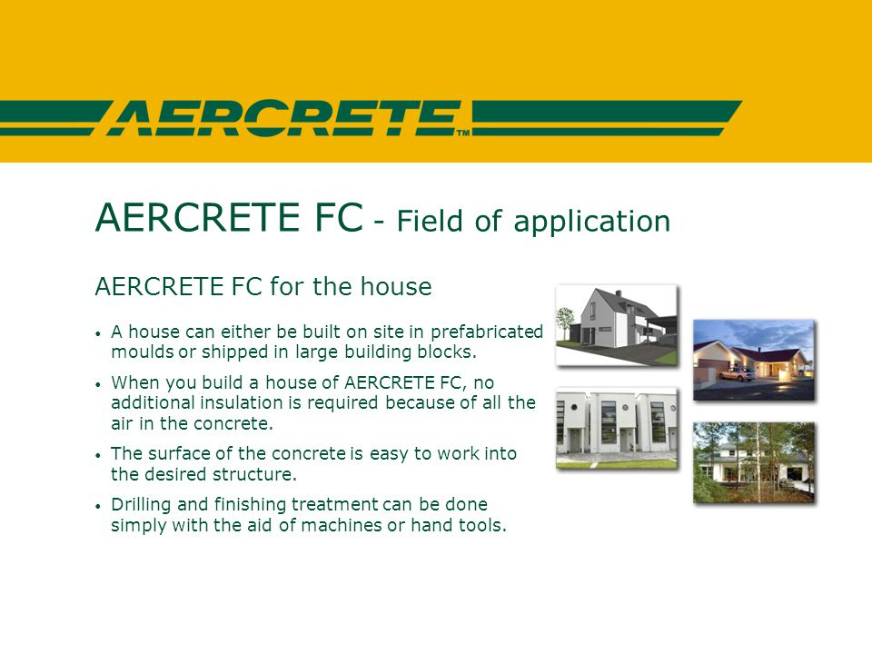 AERCRETE FC - Field of application AERCRETE FC for the house A house can either be built on site in prefabricated moulds or shipped in large building blocks.