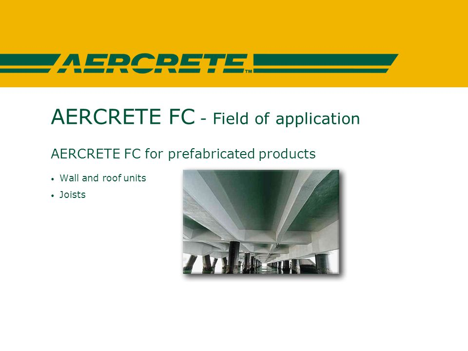 AERCRETE FC - Field of application AERCRETE FC for prefabricated products Wall and roof units Joists
