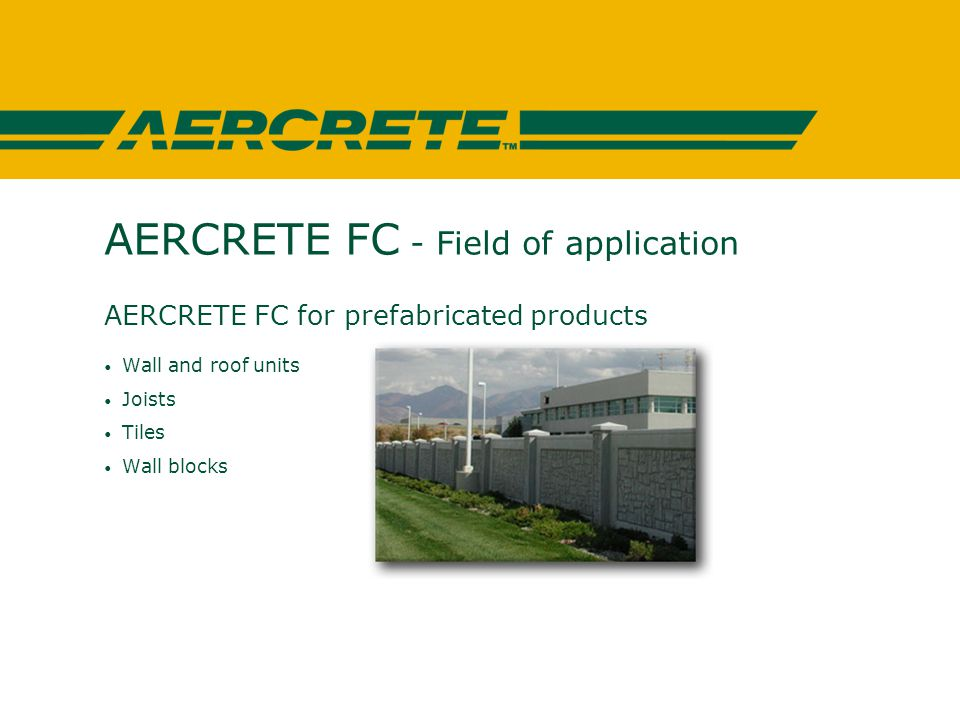 AERCRETE FC - Field of application AERCRETE FC for prefabricated products Wall and roof units Joists Tiles Wall blocks