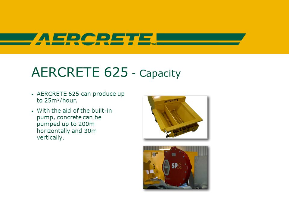 AERCRETE 625 - Capacity AERCRETE 625 can produce up to 25m 3 /hour.