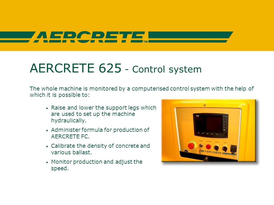 AERCRETE 625 - Control system The whole machine is monitored by a computerised control system with the help of which it is possible to: Raise and lower the support legs which are used to set up the machine hydraulically.