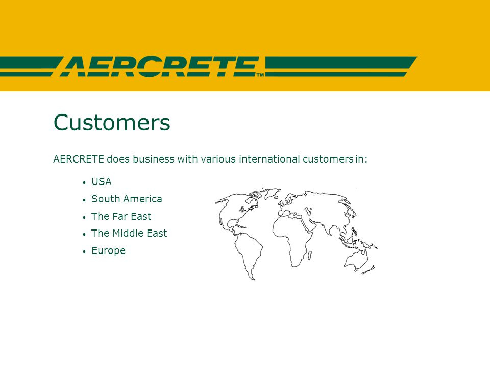 Customers AERCRETE does business with various international customers in: USA South America The Far East The Middle East Europe