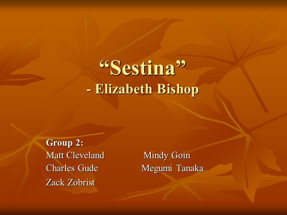 Sestina - Elizabeth Bishop Group 2: Matt Cleveland Mindy Goin Charles Gude Megumi Tanaka Zack Zobrist