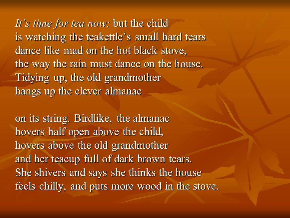 Its time for tea now; but the child is watching the teakettles small hard tears dance like mad on the hot black stove, the way the rain must dance on