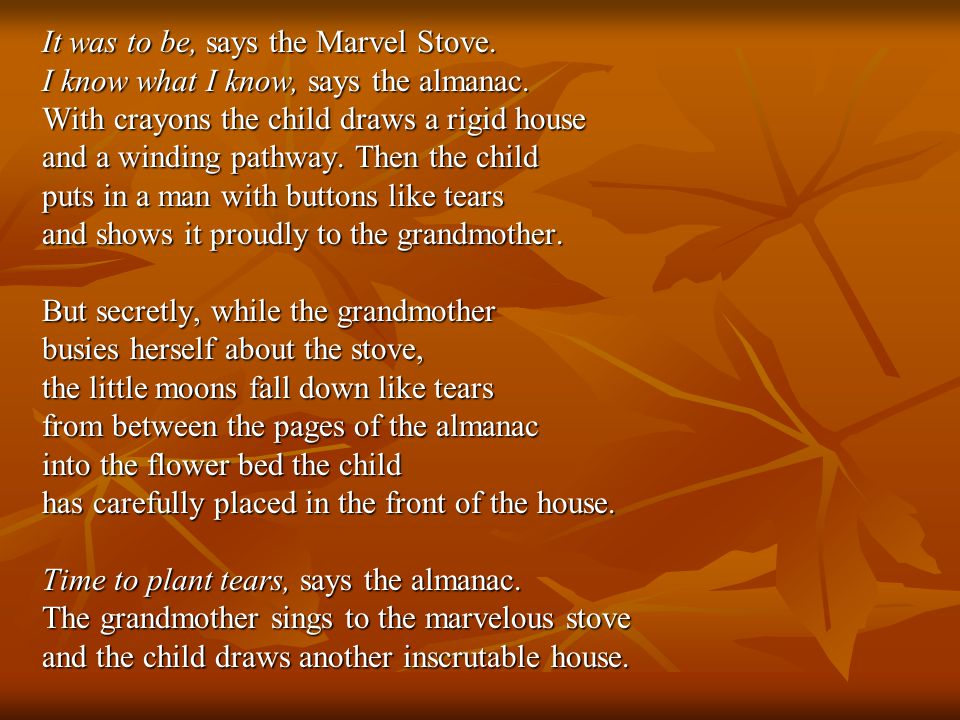 It was to be, says the Marvel Stove. I know what I know, says the almanac. With crayons the child draws a rigid house and a winding pathway. Then the