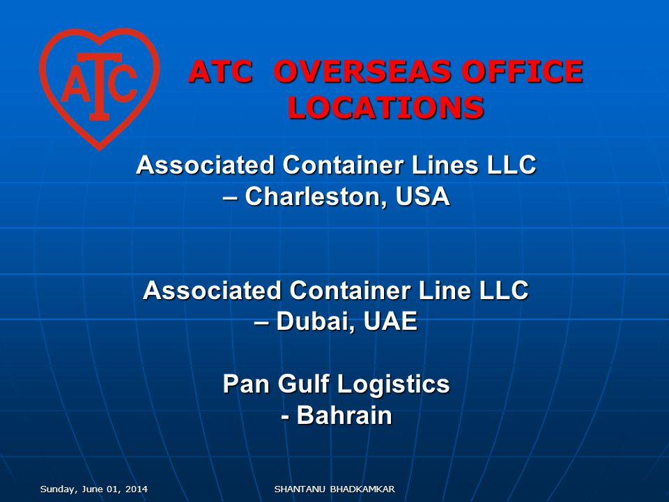 Sunday, June 01, 2014Sunday, June 01, 2014Sunday, June 01, 2014Sunday, June 01, 2014SHANTANU BHADKAMKAR ATC OVERSEAS OFFICE LOCATIONS Associated Container Lines LLC – Charleston, USA Associated Container Line LLC – Dubai, UAE Pan Gulf Logistics - Bahrain