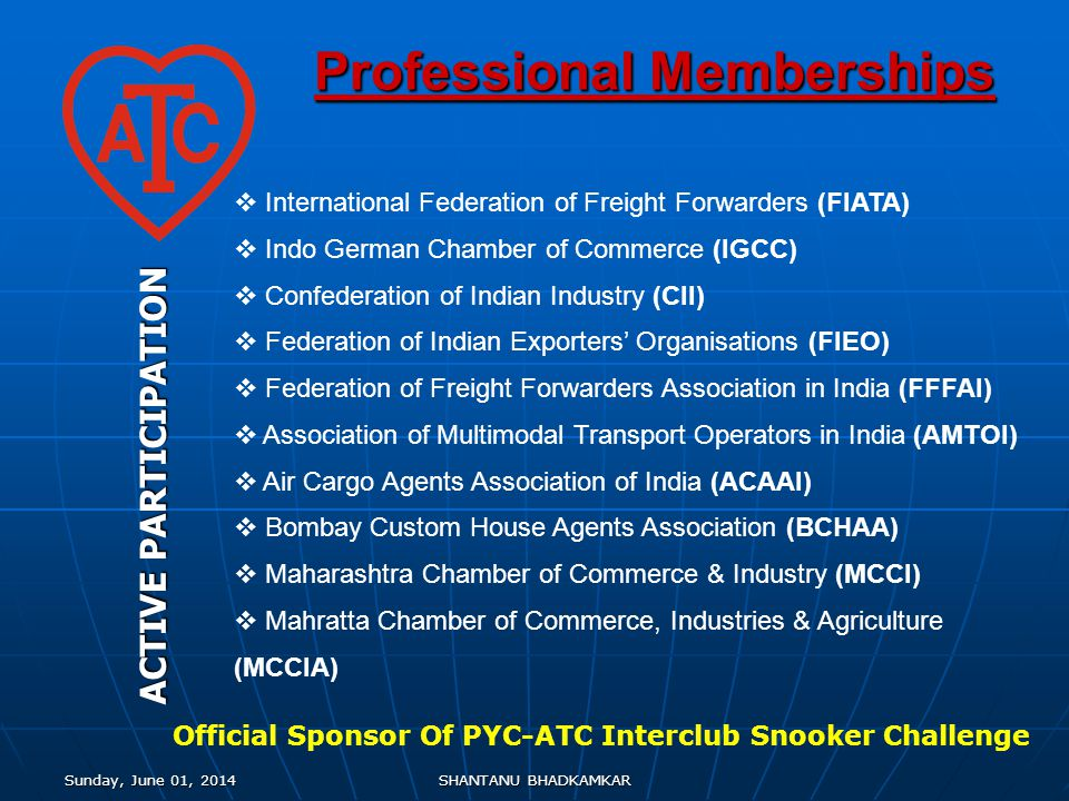 Sunday, June 01, 2014Sunday, June 01, 2014Sunday, June 01, 2014Sunday, June 01, 2014SHANTANU BHADKAMKAR International Federation of Freight Forwarders (FIATA) Indo German Chamber of Commerce (IGCC) Confederation of Indian Industry (CII) Federation of Indian Exporters Organisations (FIEO) Federation of Freight Forwarders Association in India (FFFAI) Association of Multimodal Transport Operators in India (AMTOI) Air Cargo Agents Association of India (ACAAI) Bombay Custom House Agents Association (BCHAA) Maharashtra Chamber of Commerce & Industry (MCCI) Mahratta Chamber of Commerce, Industries & Agriculture (MCCIA) Professional Memberships ACTIVE PARTICIPATION Official Sponsor Of PYC-ATC Interclub Snooker Challenge
