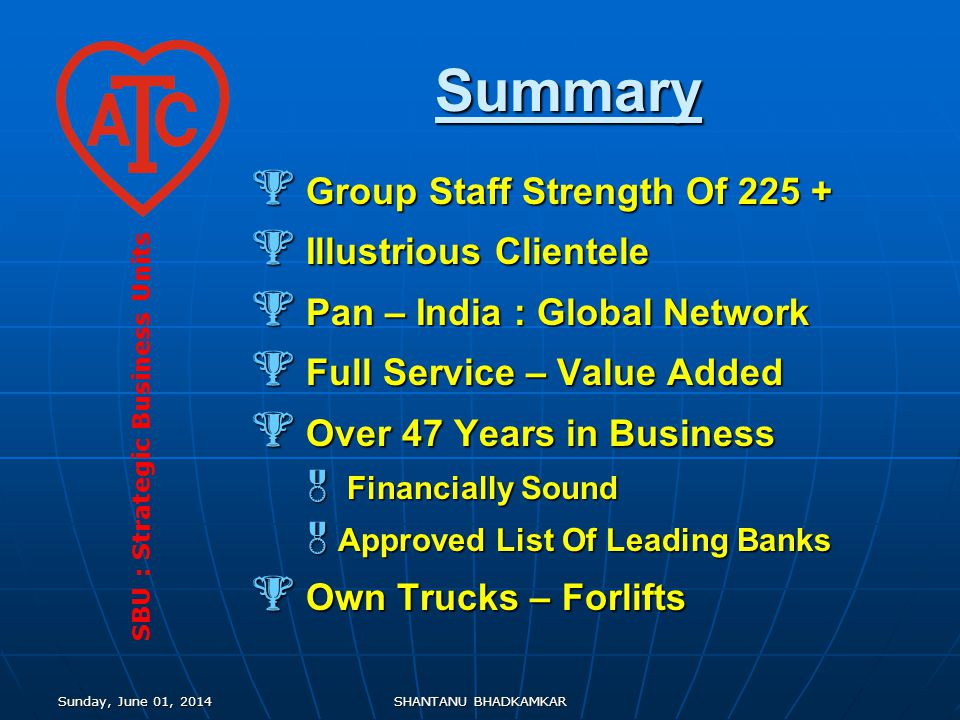 Sunday, June 01, 2014Sunday, June 01, 2014Sunday, June 01, 2014Sunday, June 01, 2014SHANTANU BHADKAMKAR Summary Group Staff Strength Of 225 + Group Staff Strength Of 225 + Illustrious Clientele Illustrious Clientele Pan – India : Global Network Pan – India : Global Network Full Service – Value Added Full Service – Value Added Over 47 Years in Business Over 47 Years in Business Financially Sound Financially Sound Approved List Of Leading Banks Approved List Of Leading Banks Own Trucks – Forlifts Own Trucks – Forlifts SBU : Strategic Business Units