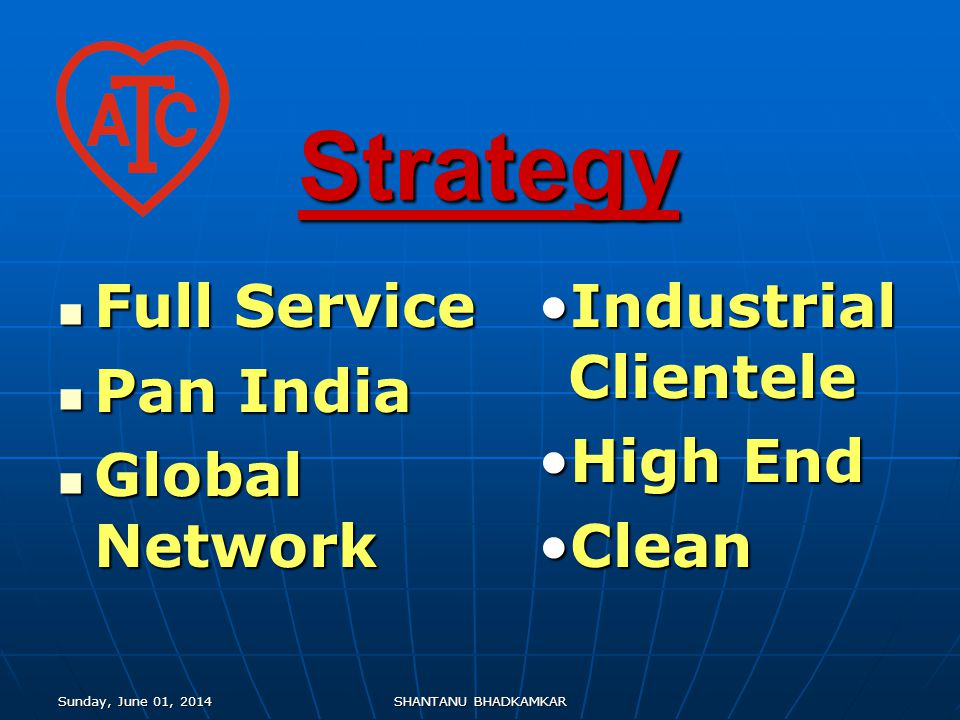 Sunday, June 01, 2014Sunday, June 01, 2014Sunday, June 01, 2014Sunday, June 01, 2014SHANTANU BHADKAMKAR Strategy Full Service Full Service Pan India Pan India Global Network Global Network Industrial Clientele High End Clean