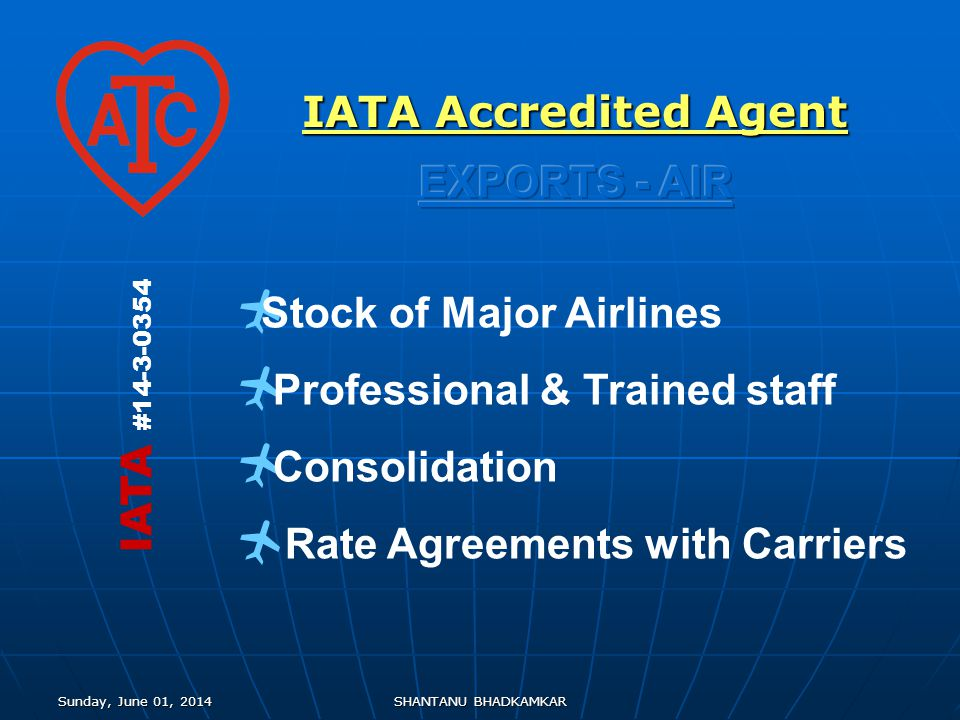 Sunday, June 01, 2014Sunday, June 01, 2014Sunday, June 01, 2014Sunday, June 01, 2014SHANTANU BHADKAMKAR Stock of Major Airlines Professional & Trained staff Consolidation Rate Agreements with Carriers IATA #14-3-0354 IATA Accredited Agent