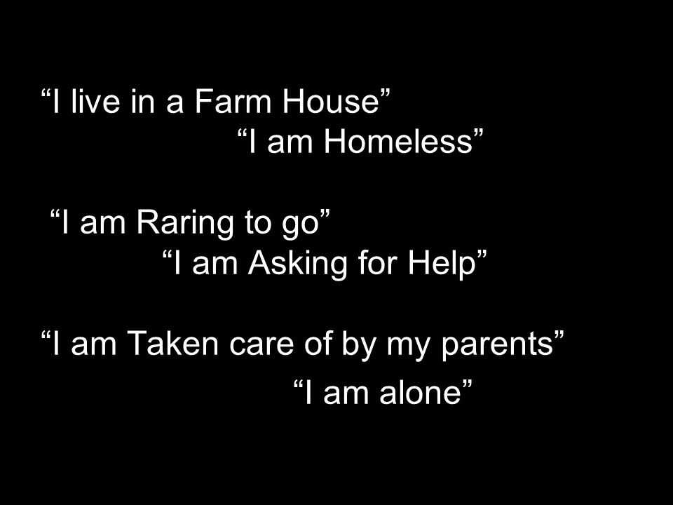 I live in a Farm House I am Homeless I am Raring to go I am Asking for Help I am Taken care of by my parents I am alone