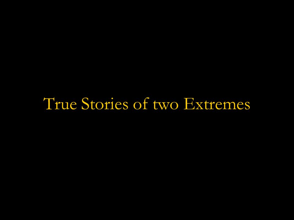 True Stories of two Extremes