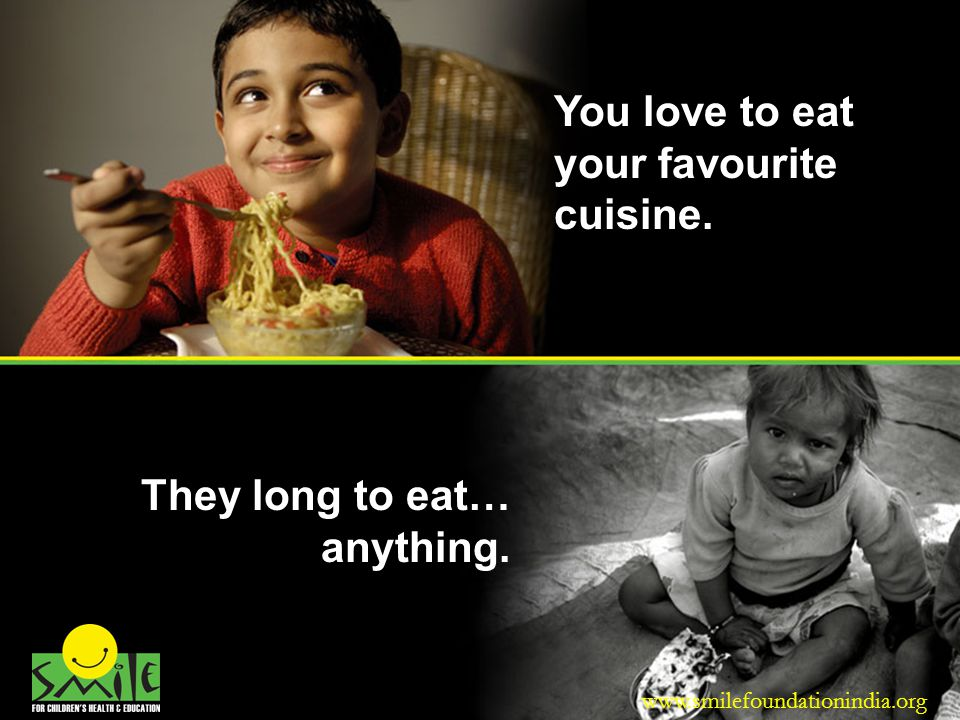 You love to eat your favourite cuisine. They long to eat… anything. www.smilefoundationindia.org