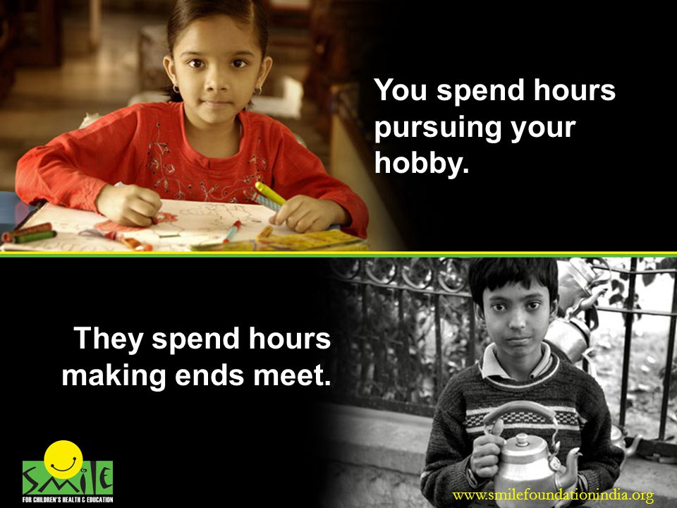You spend hours pursuing your hobby.They spend hours making ends meet.
