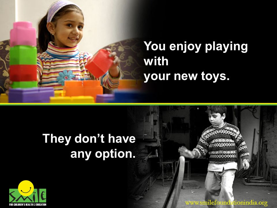 You enjoy playing with your new toys. They dont have any option. www.smilefoundationindia.org