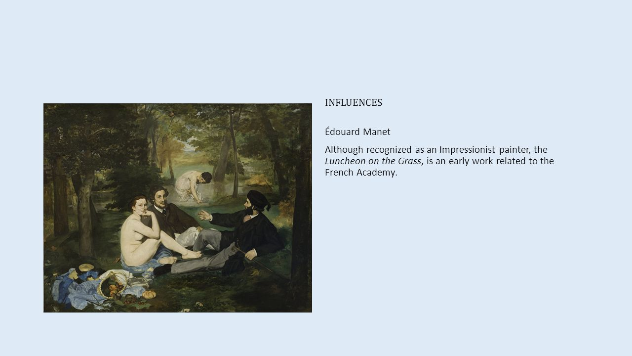 INFLUENCES Édouard Manet Although recognized as an Impressionist painter, the Luncheon on the Grass, is an early work related to the French Academy.