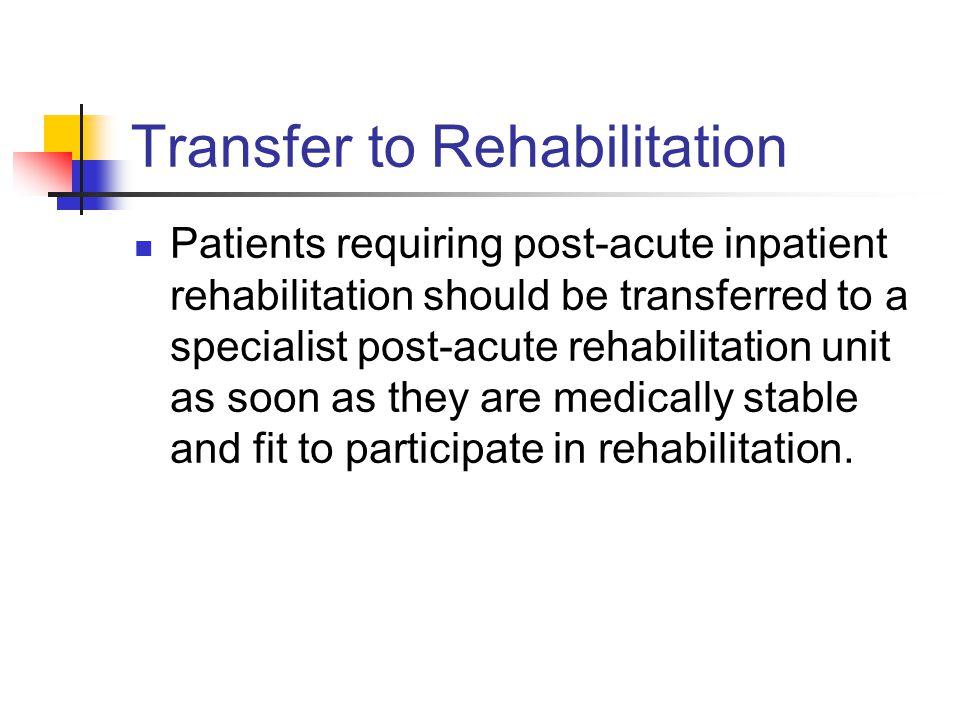 Transfer to Rehabilitation Patients requiring post-acute inpatient rehabilitation should be transferred to a specialist post-acute rehabilitation unit as soon as they are medically stable and fit to participate in rehabilitation.