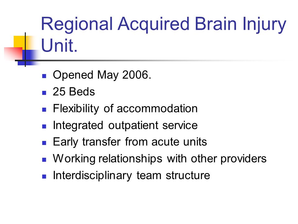 Regional Acquired Brain Injury Unit. Opened May 2006.